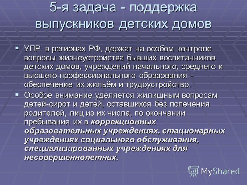 5-я задача - поддержка выпускников детских домов УПР в регионах РФ, держат на особом контроле вопросы жизнеустройства бывших воспитанников детских домов, учреждений начального, среднего и высшего профессионального образования - обеспечение их жильём