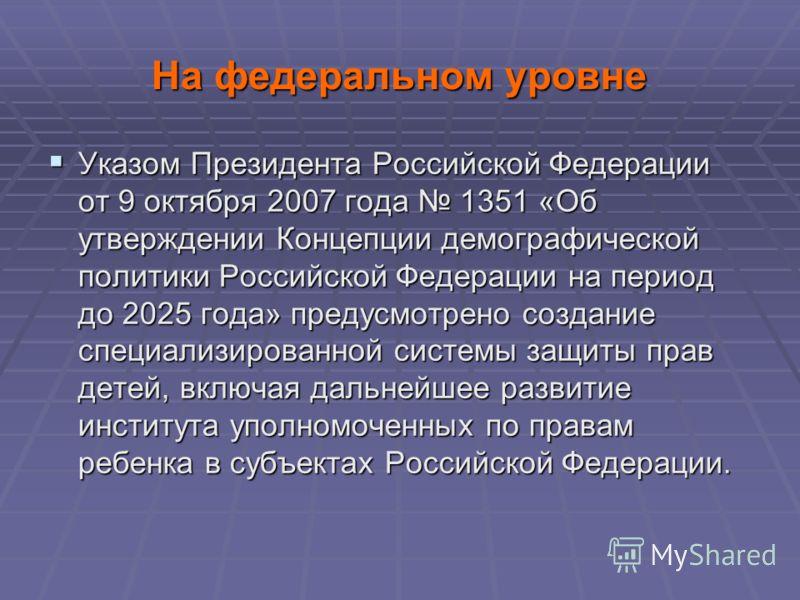 На федеральном уровне Указом Президента Российской Федерации от 9 октября 2007 года 1351 «Об утверждении Концепции демографической политики Российской Федерации на период до 2025 года» предусмотрено создание специализированной системы защиты прав дет