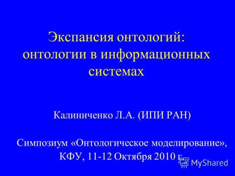 Экспансия онтологий: онтологии в информационных системах Калиниченко Л.А. (ИПИ РАН) Симпозиум «Онтологическое моделирование», КФУ, 11-12 Октября 2010 г.