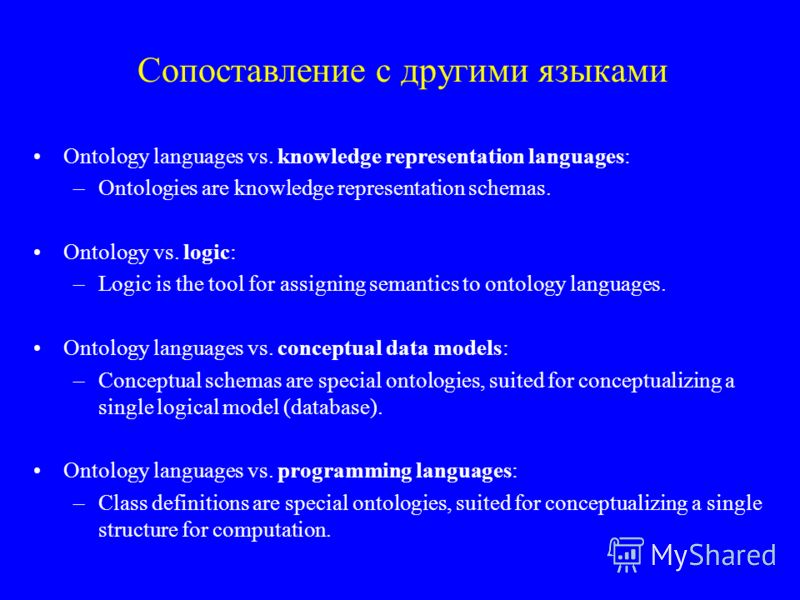 Сопоставление с другими языками Ontology languages vs. knowledge representation languages: –Ontologies are knowledge representation schemas. Ontology vs. logic: –Logic is the tool for assigning semantics to ontology languages. Ontology languages vs.