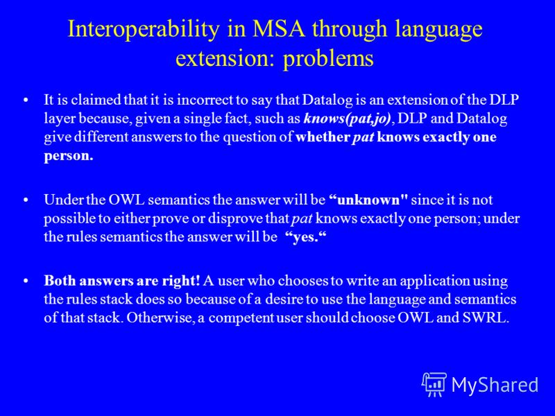 Interoperability in MSA through language extension: problems It is claimed that it is incorrect to say that Datalog is an extension of the DLP layer because, given a single fact, such as knows(pat,jo), DLP and Datalog give different answers to the qu