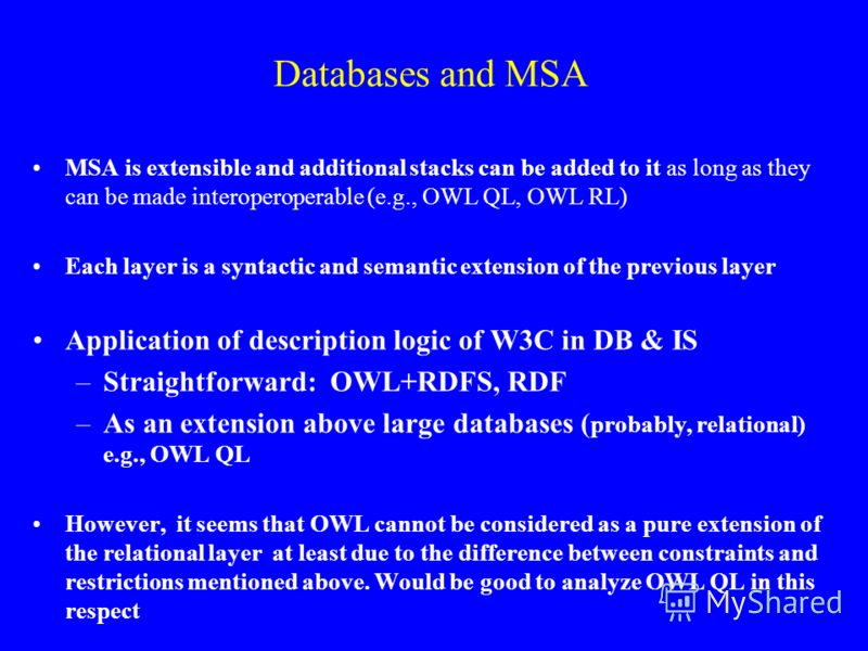 Databases and MSA MSA is extensible and additional stacks can be added to it as long as they can be made interoperoperable (e.g., OWL QL, OWL RL) Each layer is a syntactic and semantic extension of the previous layer Application of description logic