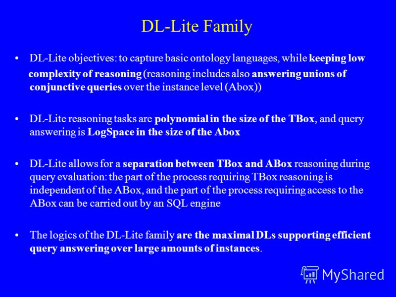 DL-Lite Family DL-Lite objectives: to capture basic ontology languages, while keeping low complexity of reasoning (reasoning includes also answering unions of conjunctive queries over the instance level (Abox)) DL-Lite reasoning tasks are polynomial