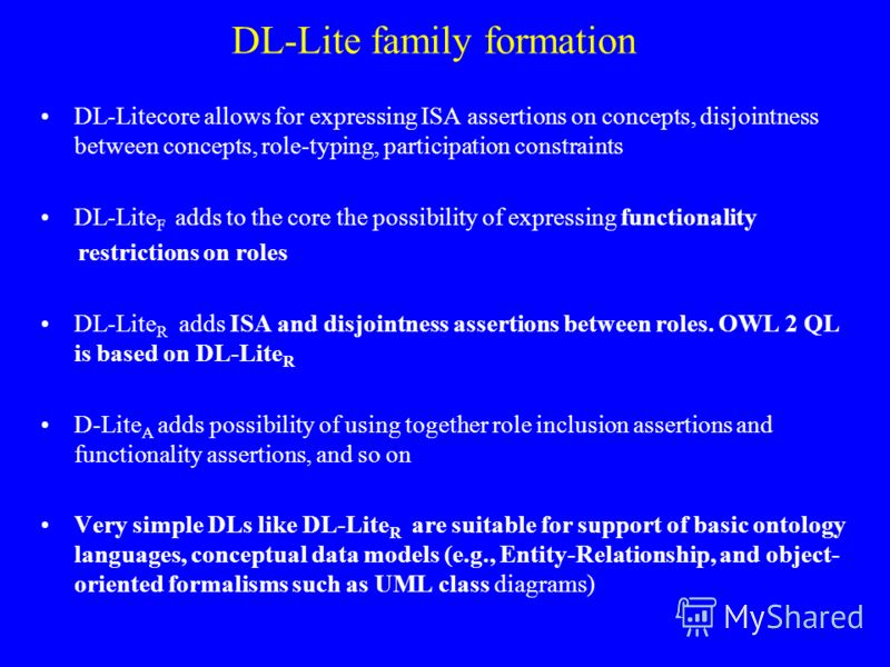 DL-Lite family formation DL-Litecore allows for expressing ISA assertions on concepts, disjointness between concepts, role-typing, participation constraints DL-Lite F adds to the core the possibility of expressing functionality restrictions on roles