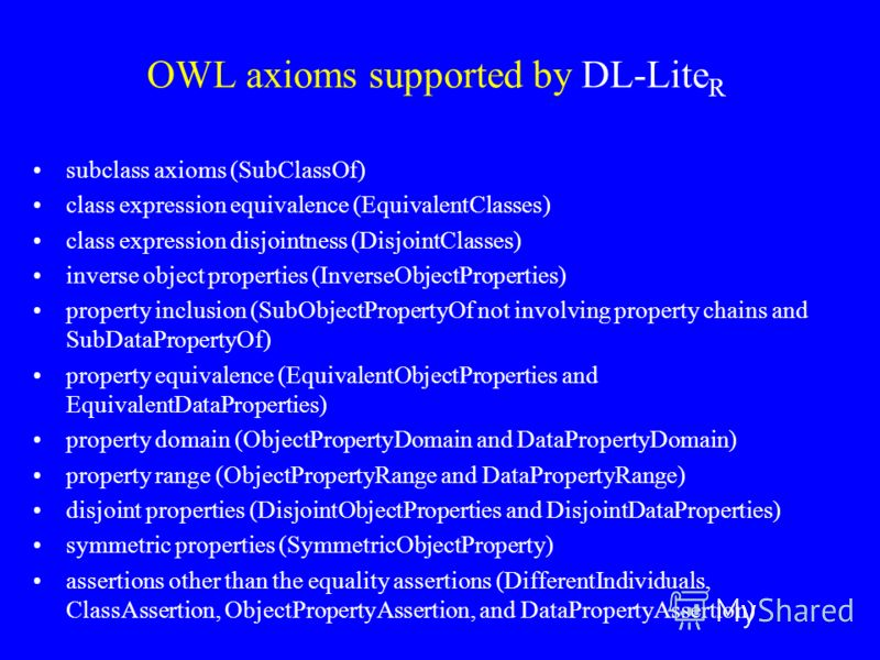 OWL axioms supported by DL-Lite R subclass axioms (SubClassOf) class expression equivalence (EquivalentClasses) class expression disjointness (DisjointClasses) inverse object properties (InverseObjectProperties) property inclusion (SubObjectPropertyO