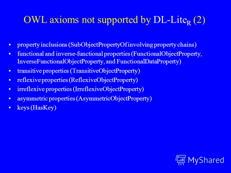OWL axioms not supported by DL-Lite R (2) property inclusions (SubObjectPropertyOf involving property chains) functional and inverse-functional properties (FunctionalObjectProperty, InverseFunctionalObjectProperty, and FunctionalDataProperty) transit