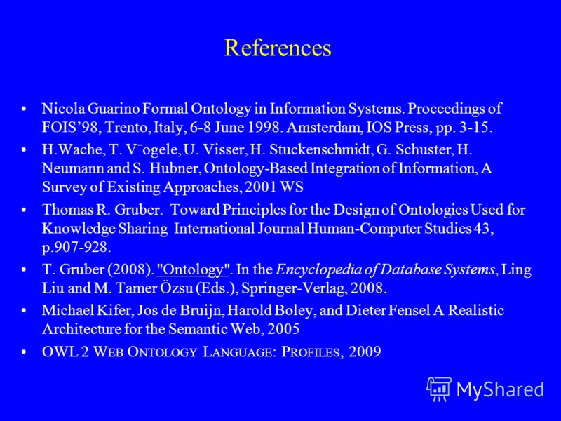 References Nicola Guarino Formal Ontology in Information Systems. Proceedings of FOIS98, Trento, Italy, 6-8 June 1998. Amsterdam, IOS Press, pp. 3-15. H.Wache, T. V¨ogele, U. Visser, H. Stuckenschmidt, G. Schuster, H. Neumann and S. Hubner, Ontology-