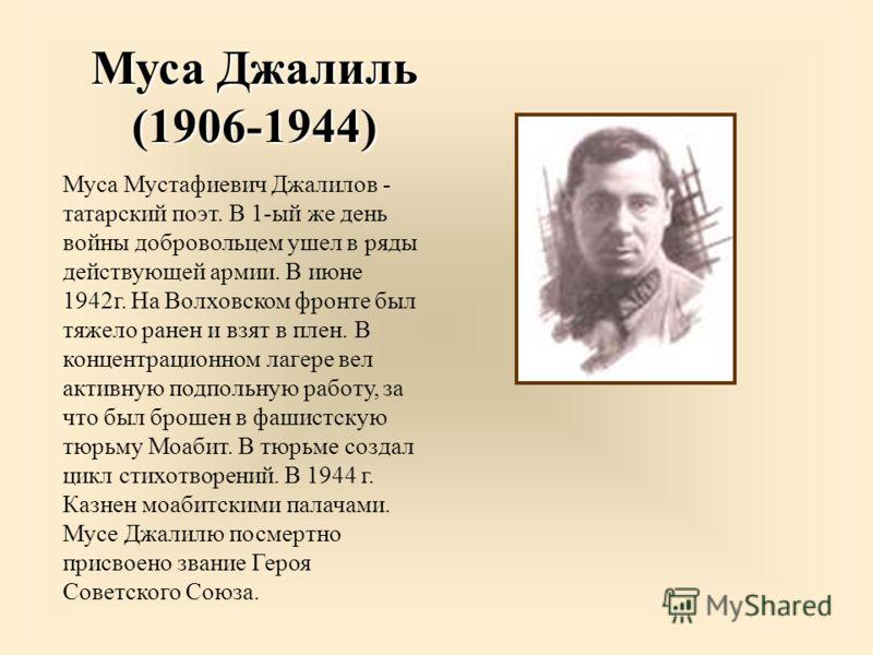 Муса Джалиль (1906-1944) Муса Мустафиевич Джалилов - татарский поэт. В 1-ый же день войны добровольцем ушел в ряды действующей армии. В июне 1942г. На Волховском фронте был тяжело ранен и взят в плен. В концентрационном лагере вел активную подпольную