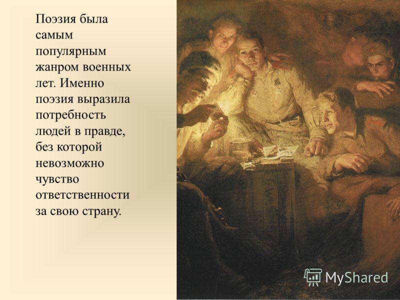 Поэзия была самым популярным жанром военных лет. Именно поэзия выразила потребность людей в правде, без которой невозможно чувство ответственности за свою страну.