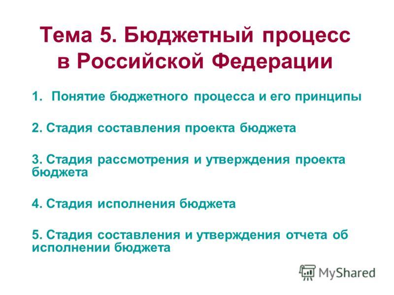 Тема 5. Бюджетный процесс в Российской Федерации 1.Понятие бюджетного процесса и его принципы 2. Стадия составления проекта бюджета 3. Стадия рассмотрения и утверждения проекта бюджета 4. Стадия исполнения бюджета 5. Стадия составления и утверждения