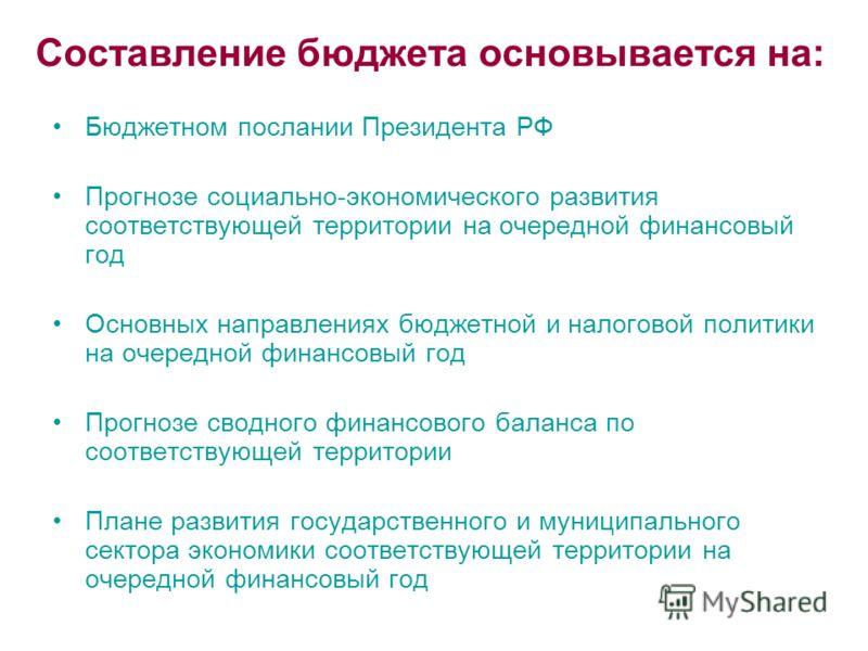 Составление бюджета основывается на: Бюджетном послании Президента РФ Прогнозе социально-экономического развития соответствующей территории на очередной финансовый год Основных направлениях бюджетной и налоговой политики на очередной финансовый год П