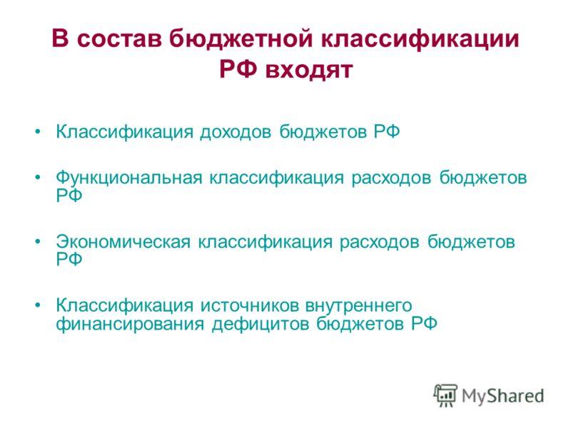 В состав бюджетной классификации РФ входят Классификация доходов бюджетов РФ Функциональная классификация расходов бюджетов РФ Экономическая классификация расходов бюджетов РФ Классификация источников внутреннего финансирования дефицитов бюджетов РФ