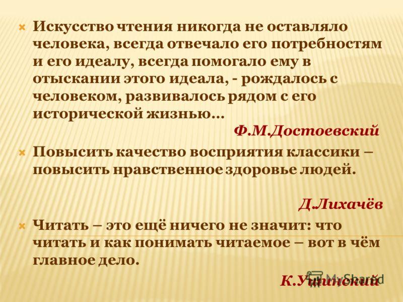 Искусство чтения никогда не оставляло человека, всегда отвечало его потребностям и его идеалу, всегда помогало ему в отыскании этого идеала, - рождалось с человеком, развивалось рядом с его исторической жизнью… Ф.М.Достоевский Повысить качество воспр