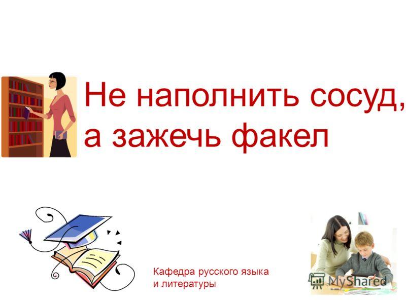 Не наполнить сосуд, а зажечь факел Кафедра русского языка и литературы