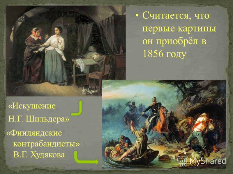 Считается, что первые картины он приобрёл в 1856 году «Искушение Н.Г. Шильдера» «Финляндские контрабандисты» В.Г. Худякова