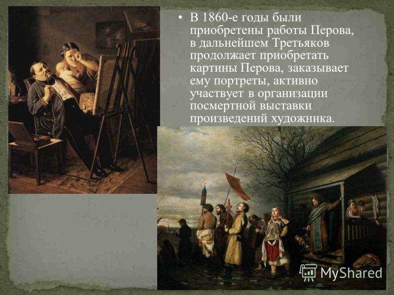 В 1860-е годы были приобретены работы Перова, в дальнейшем Третьяков продолжает приобретать картины Перова, заказывает ему портреты, активно участвует в организации посмертной выставки произведений художника.