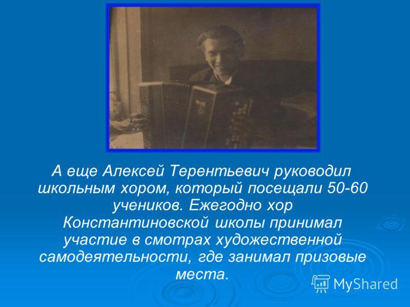 А еще Алексей Терентьевич руководил школьным хором, который посещали 50-60 учеников. Ежегодно хор Константиновской школы принимал участие в смотрах художественной самодеятельности, где занимал призовые места.