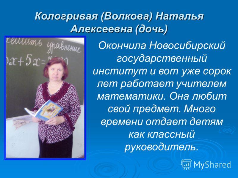Кологривая (Волкова) Наталья Алексеевна (дочь) Окончила Новосибирский государственный институт и вот уже сорок лет работает учителем математики. Она любит свой предмет. Много времени отдает детям как классный руководитель.