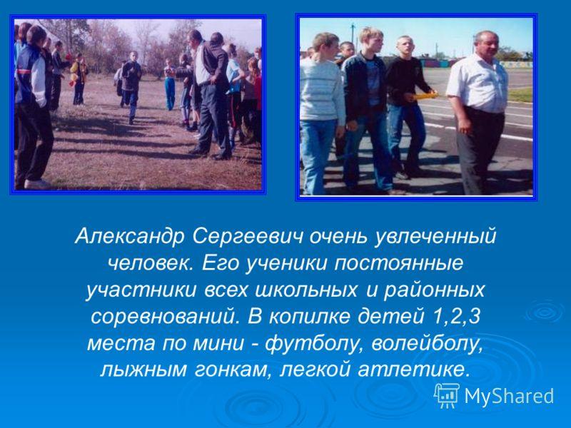 Александр Сергеевич очень увлеченный человек. Его ученики постоянные участники всех школьных и районных соревнований. В копилке детей 1,2,3 места по мини - футболу, волейболу, лыжным гонкам, легкой атлетике.