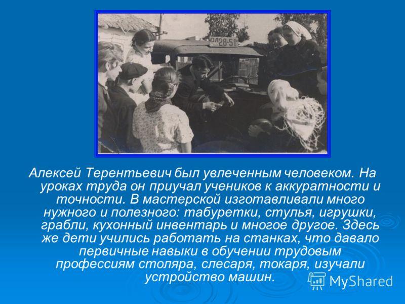 Алексей Терентьевич был увлеченным человеком. На уроках труда он приучал учеников к аккуратности и точности. В мастерской изготавливали много нужного и полезного: табуретки, стулья, игрушки, грабли, кухонный инвентарь и многое другое. Здесь же дети у
