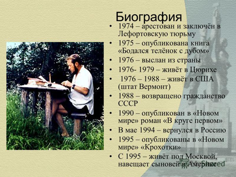 Биография 1974 – арестован и заключён в Лефортовскую тюрьму 1975 – опубликована книга «Бодался телёнок с дубом» 1976 – выслан из страны 1976- 1979 – живёт в Цюрихе 1976 – 1988 – живёт в США (штат Вермонт) 1988 – возвращено гражданство СССР 1990 – опу