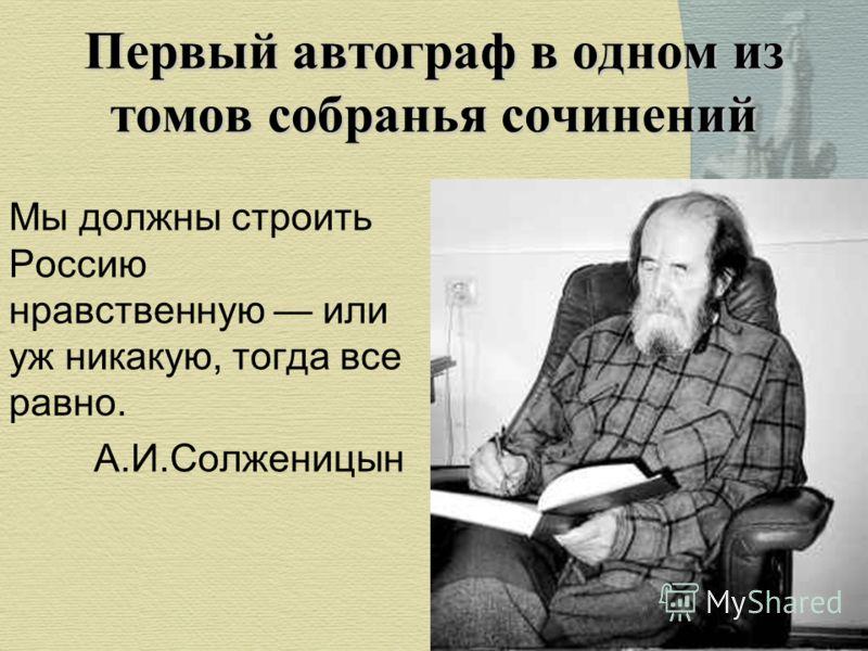 Мы должны строить Россию нравственную или уж никакую, тогда все равно. А.И.Солженицын Первый автограф в одном из томов собранья сочинений