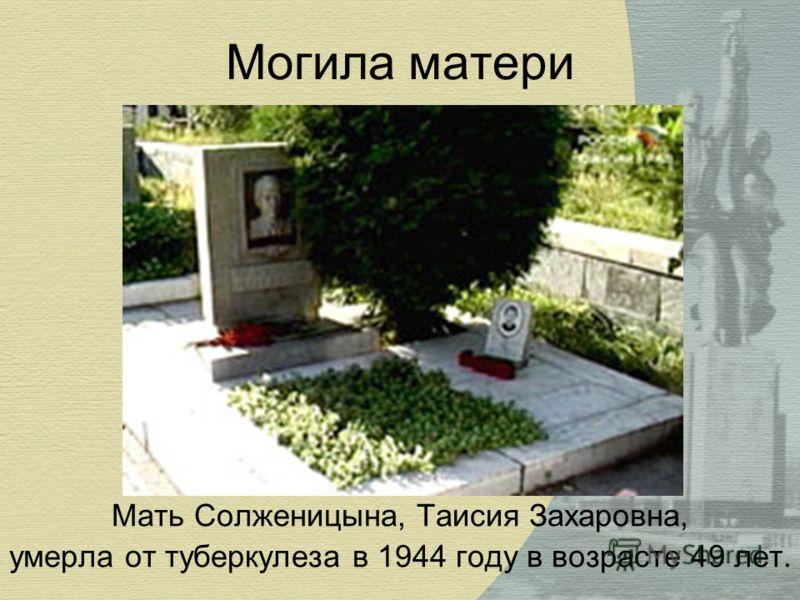 Могила матери Мать Солженицына, Таисия Захаровна, умерла от туберкулеза в 1944 году в возрасте 49 лет.