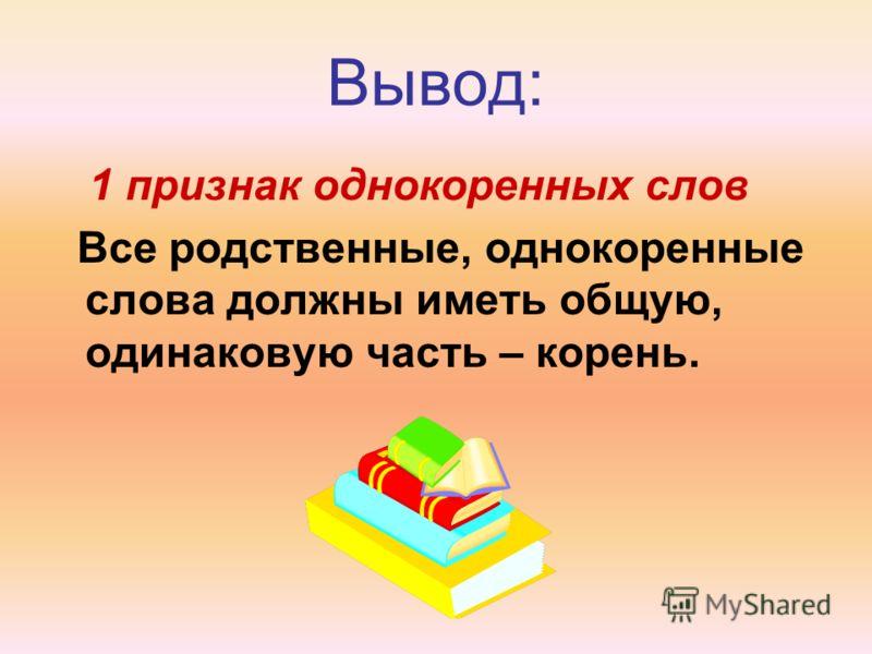 Вывод: 1 признак однокоренных слов Все родственные, однокоренные слова должны иметь общую, одинаковую часть – корень.
