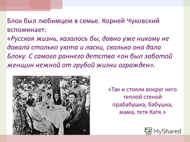 Блок был любимцем в семье. Корней Чуковский вспоминает: «Русская жизнь, казалось бы, давно уже никому не давала столько уюта и ласки, сколько она дала Блоку. С самого раннего детства «он был заботой женщин нежной от грубой жизни огражден». «Так и сто