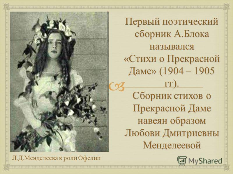 Первый поэтический сборник А.Блока назывался «Стихи о Прекрасной Даме» (1904 – 1905 гг). Сборник стихов о Прекрасной Даме навеян образом Любови Дмитриевны Менделеевой Л.Д.Менделеева в роли Офелии