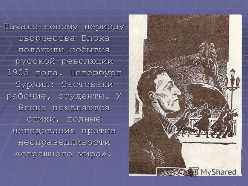 Начало новому периоду творчества Блока положили события русской революции 1905 года. Петербург бурлил: бастовали рабочие, студенты. У Блока появляются стихи, полные негодования против несправедливости «страшного мира».