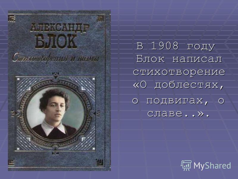 В 1908 году Блок написал стихотворение «О доблестях, В 1908 году Блок написал стихотворение «О доблестях, о подвигах, о славе..». о подвигах, о славе..».