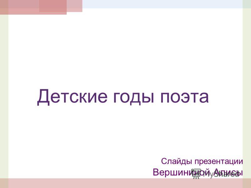 Детские годы поэта Слайды презентации Вершининой Алисы