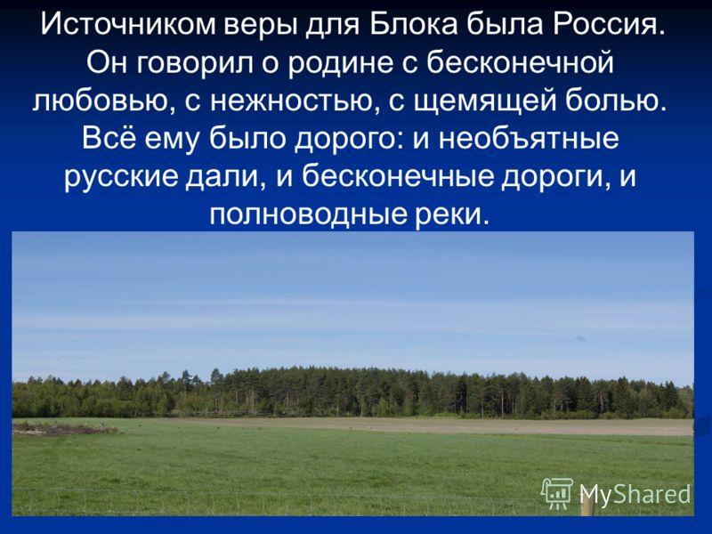 Источником веры для Блока была Россия. Он говорил о родине с бесконечной любовью, с нежностью, с щемящей болью. Всё ему было дорого: и необъятные русские дали, и бесконечные дороги, и полноводные реки.