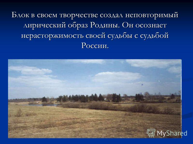 Блок в своем творчестве создал неповторимый лирический образ Родины. Он осознает нерасторжимость своей судьбы с судьбой России.