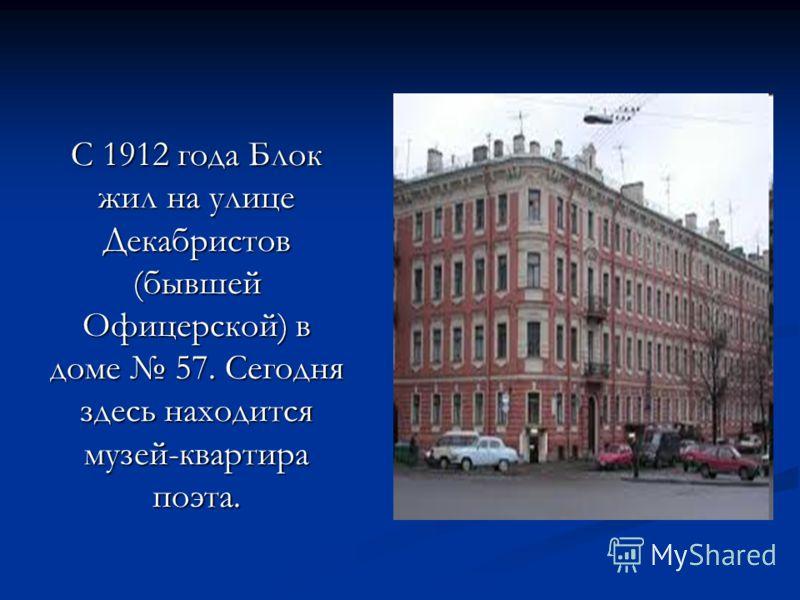 С 1912 года Блок жил на улице Декабристов (бывшей Офицерской) в доме 57. Сегодня здесь находится музей-квартира поэта.