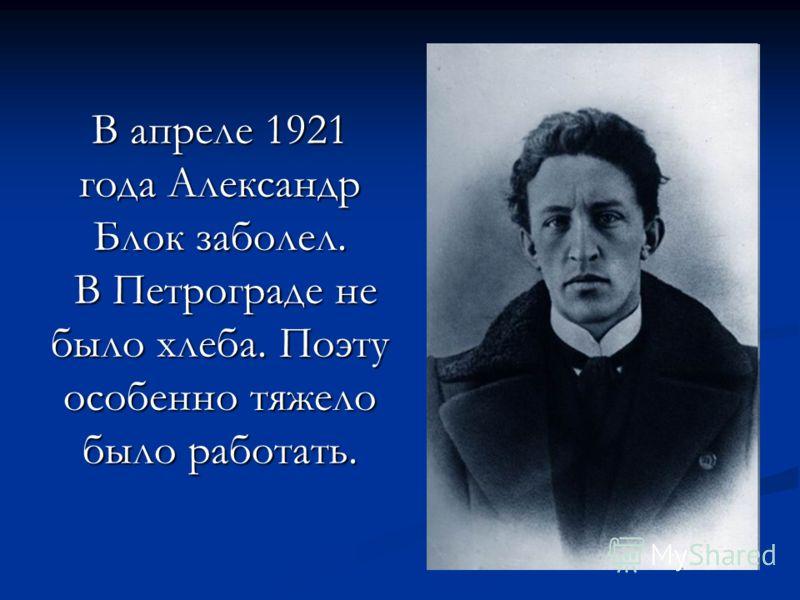 В апреле 1921 года Александр Блок заболел. В Петрограде не было хлеба. Поэту особенно тяжело было работать.