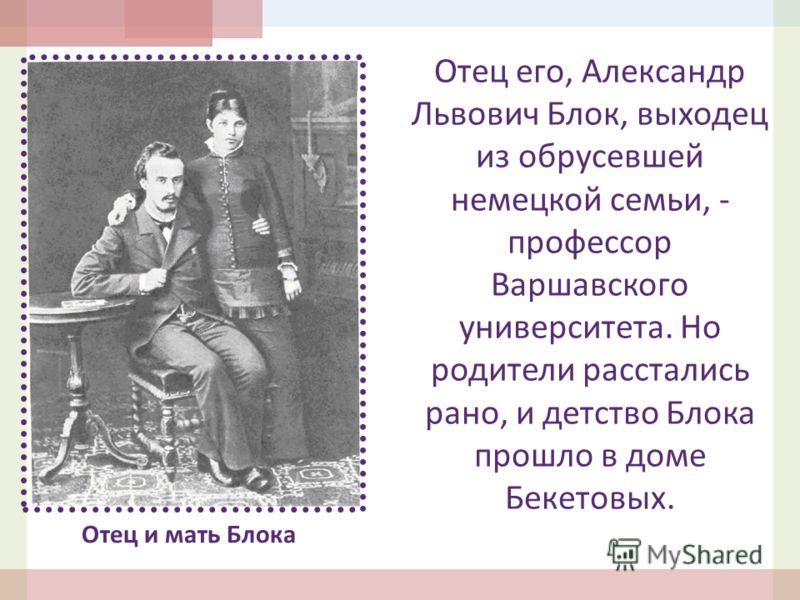 Отец и мать Блока Отец его, Александр Львович Блок, выходец из обрусевшей немецкой семьи, - профессор Варшавского университета. Но родители расстались рано, и детство Блока прошло в доме Бекетовых.