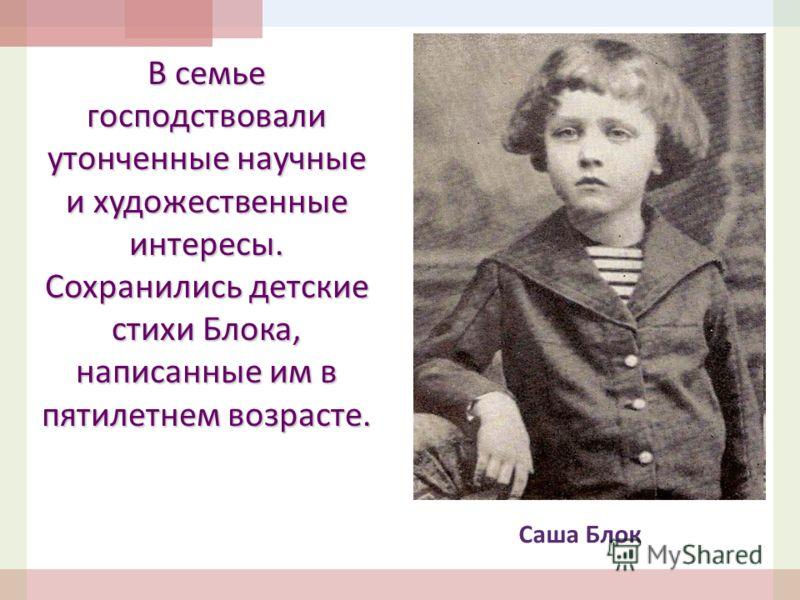 В семье господствовали утонченные научные и художественные интересы. Сохранились детские стихи Блока, написанные им в пятилетнем возрасте. Саша Блок
