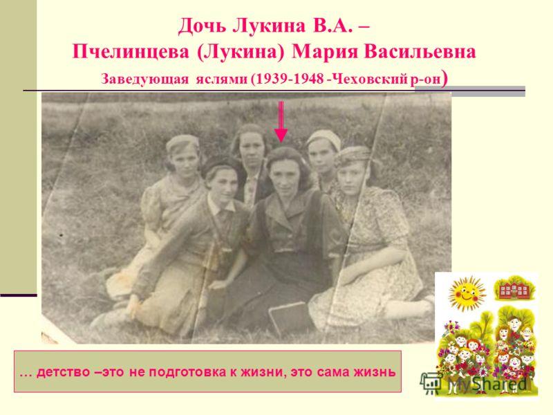 Дочь Лукина В.А. – Пчелинцева (Лукина) Мария Васильевна Заведующая яслями (1939-1948 -Чеховский р-он ) … детство –это не подготовка к жизни, это сама жизнь
