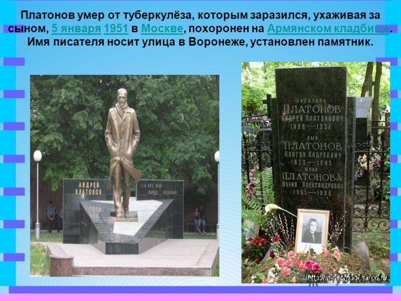 Платонов умер от туберкулёза, которым заразился, ухаживая за сыном, 5 января 1951 в Москве, похоронен на Армянском кладбище. Имя писателя носит улица в Воронеже, установлен памятник.5 января1951МосквеАрмянском кладбище