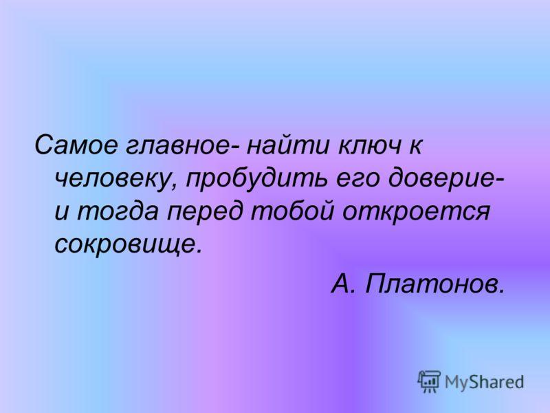 Самое главное- найти ключ к человеку, пробудить его доверие- и тогда перед тобой откроется сокровище. А. Платонов.