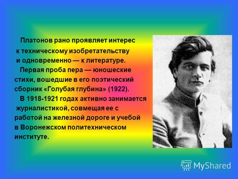 Платонов рано проявляет интерес к техническому изобретательству и одновременно к литературе. Первая проба пера юношеские стихи, вошедшие в его поэтический сборник «Голубая глубина» (1922). В 1918-1921 годах активно занимается журналистикой, совмещая