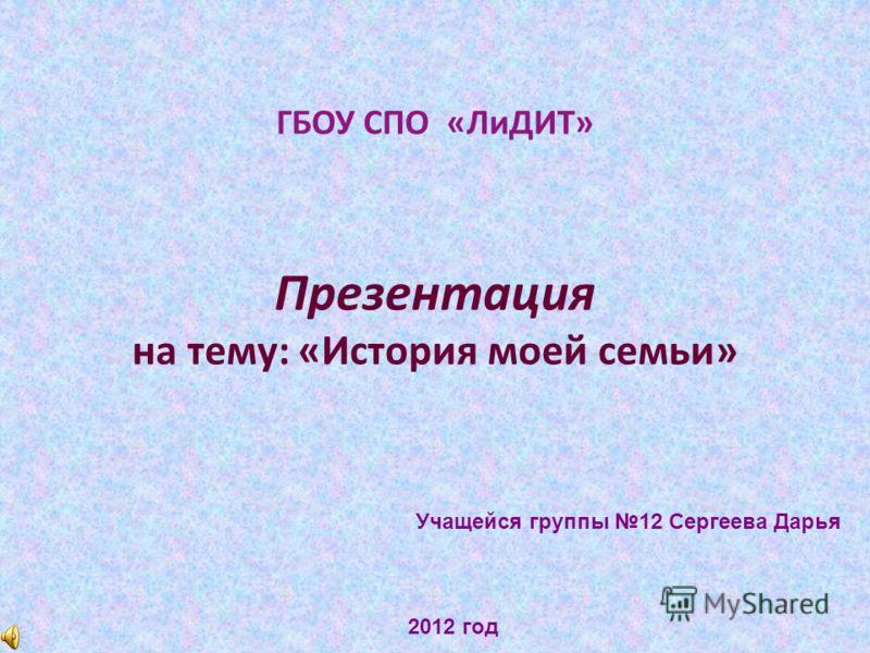 ГБОУ СПО «ЛиДИТ» Презентация на тему: «История моей семьи» Учащейся группы 12 Сергеева Дарья 2012 год