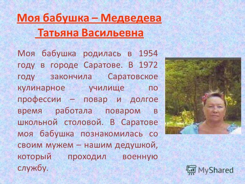 Моя бабушка – Медведева Татьяна Васильевна Моя бабушка родилась в 1954 году в городе Саратове. В 1972 году закончила Саратовское кулинарное училище по профессии – повар и долгое время работала поваром в школьной столовой. В Саратове моя бабушка позна