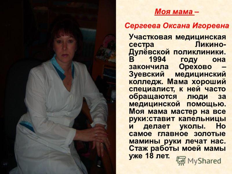 Участковая медицинская сестра Ликино- Дулёвской поликлиники. В 1994 году она закончила Орехово – Зуевский медицинский колледж. Мама хороший специалист, к ней часто обращаются люди за медицинской помощью. Моя мама мастер на все руки:ставит капельницы