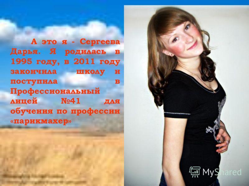 А это я - Сергеева Дарья. Я родилась в 1995 году, в 2011 году закончила школу и поступила в Профессиональный лицей 41 для обучения по профессии «парикмахер»