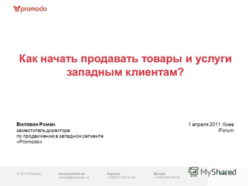 © 2011 Promodowww.promodo.ua contact@promodo.ua Москва +7(495) 979-98-54 Как начать продавать товары и услуги западным клиентам? 1 из 19 Вилявин Роман, заместитель директора по продвижению в западном сегменте «Promodo» 1 апреля 2011, Киев iForum Харь