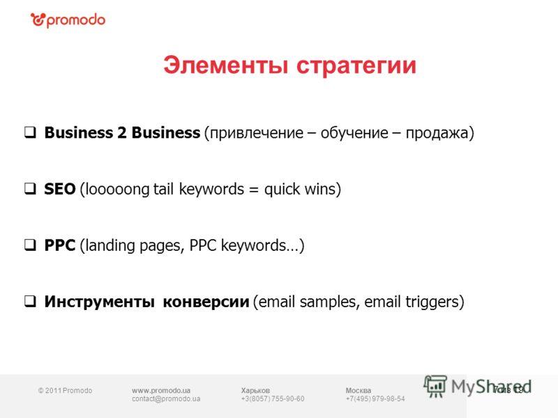 © 2011 Promodowww.promodo.ua contact@promodo.ua Харьков +3(8057) 755-90-60 Москва +7(495) 979-98-54 Элементы стратегии 7 из 19 Business 2 Business (привлечение – обучение – продажа) SEO (looooong tail keywords = quick wins) PPC (landing pages, PPC ke