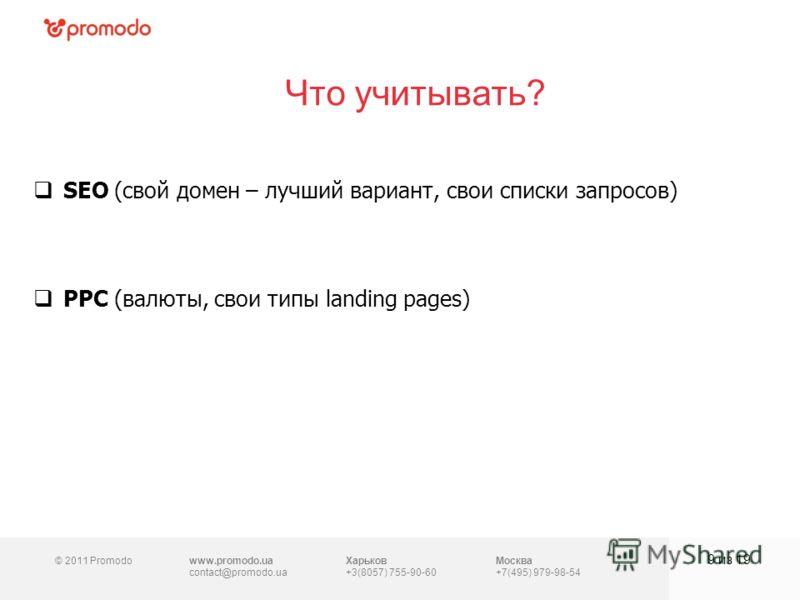 © 2011 Promodowww.promodo.ua contact@promodo.ua Харьков +3(8057) 755-90-60 Москва +7(495) 979-98-54 Что учитывать? 9 из 19 SEO (свой домен – лучший вариант, свои списки запросов) PPC (валюты, свои типы landing pages)